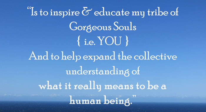 My vision? Is to inspire & educate my tribe of Gorgeous Souls { i.e. YOU } And to help expand the collective understanding of what it really means to be a human being.