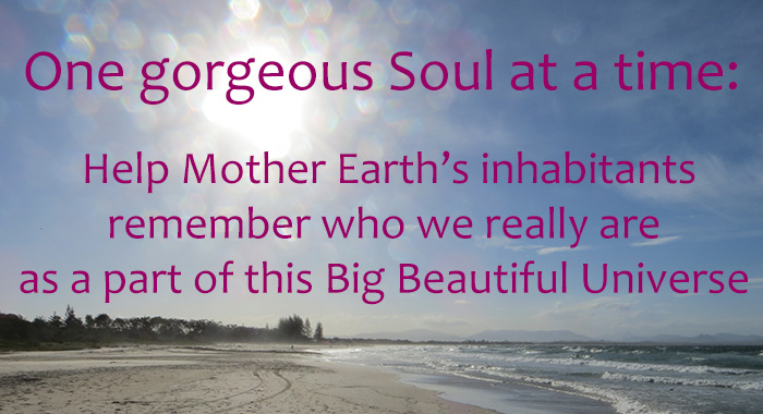 One gorgeous Soul at a time: my intent is to help Mother Earth's inhabitants remember who we really are, as a part of this Big Beautiful Universe.