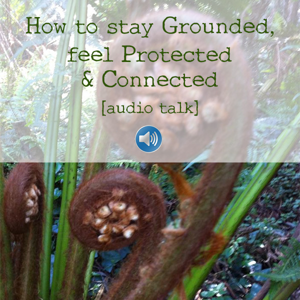 How to get Grounded, feel Protected & Connected audio talk
