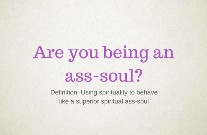 Are you being an ass-soul?