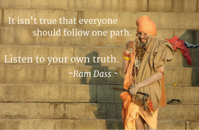 """It isn't true that everyone should follow one path. Listen to your own truth."" Ram Dass"