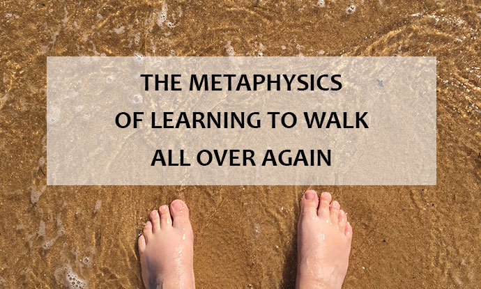 The metaphysics of learning to walk all over again...