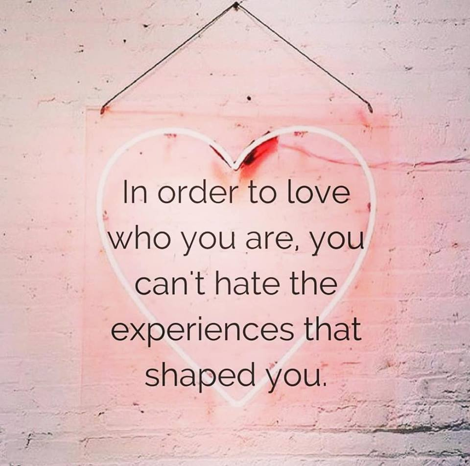 In order to love who you are, you can't hate the experiences that shaped you
