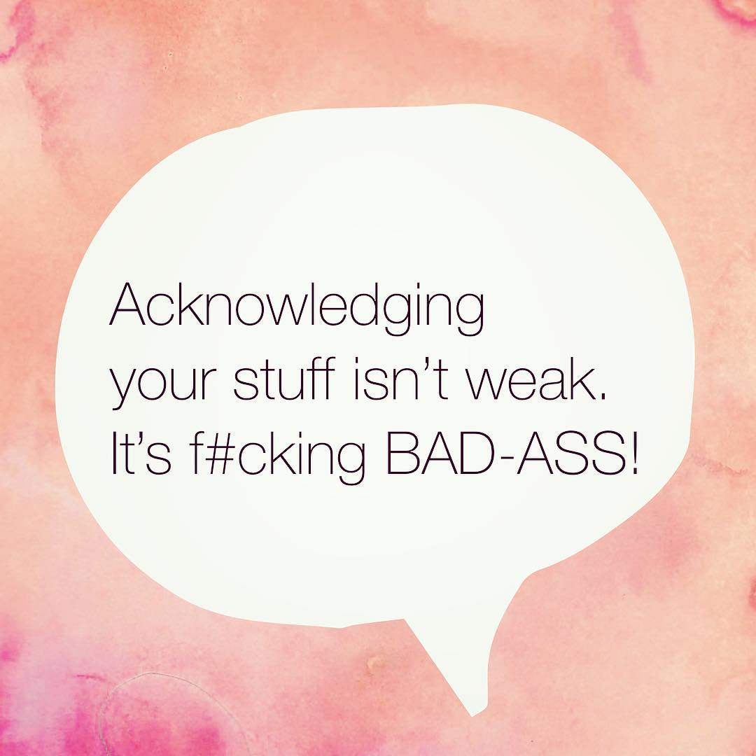 Acknowledging your stuff isn't weak. It's f#cking BAD-ASS!